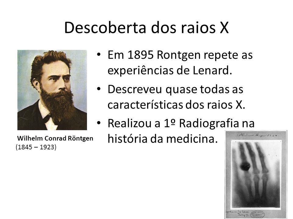 Descoberta dos raios X Em 1895 Rontgen repete as experiências de Lenard. Descreveu quase todas as características dos raios X.