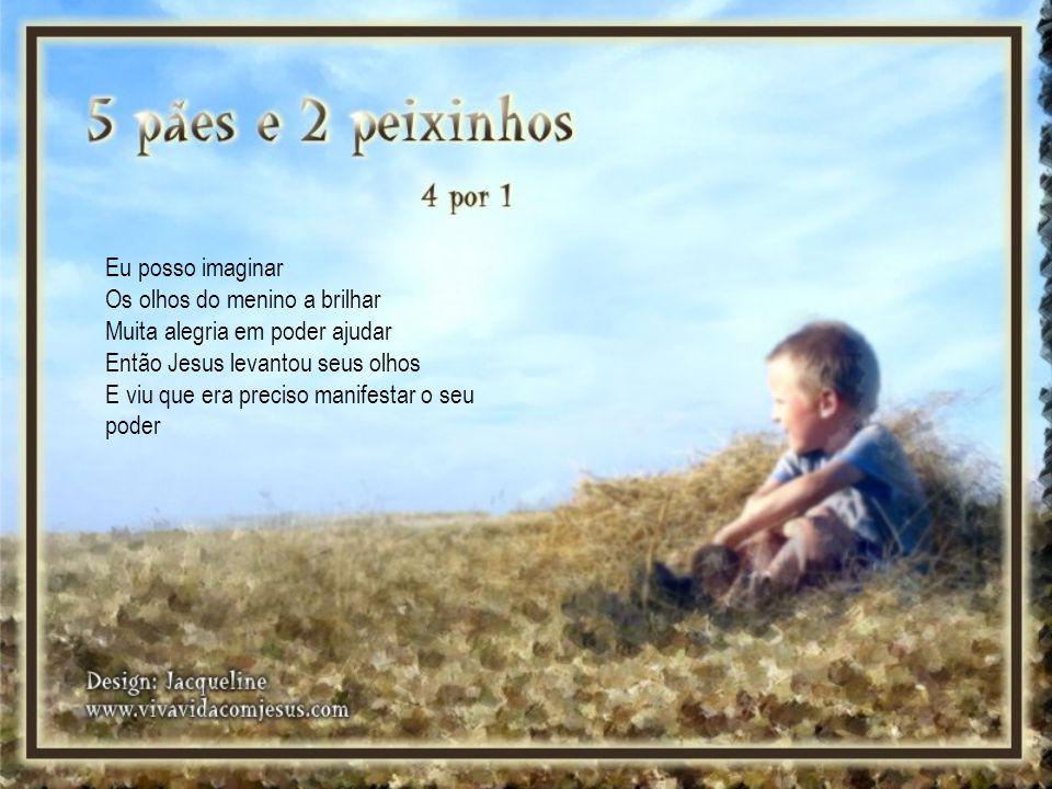 Eu posso imaginar Os olhos do menino a brilhar Muita alegria em poder ajudar Então Jesus levantou seus olhos E viu que era preciso manifestar o seu poder
