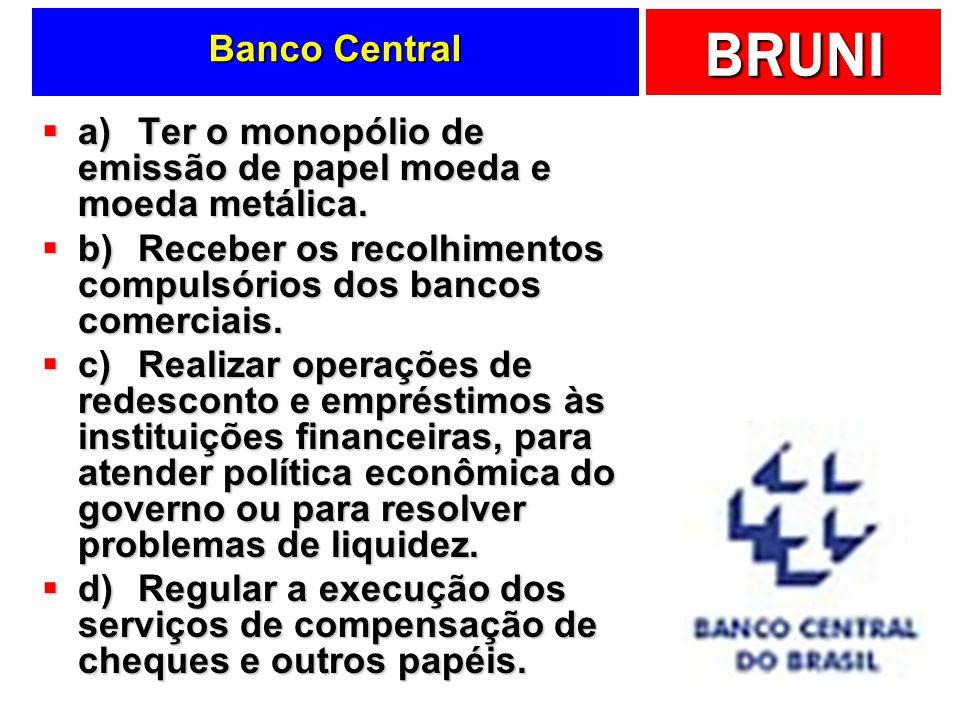 Banco Central a) Ter o monopólio de emissão de papel moeda e moeda metálica. b) Receber os recolhimentos compulsórios dos bancos comerciais.