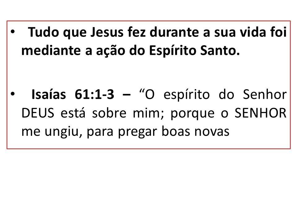 Tudo que Jesus fez durante a sua vida foi mediante a ação do Espírito Santo.