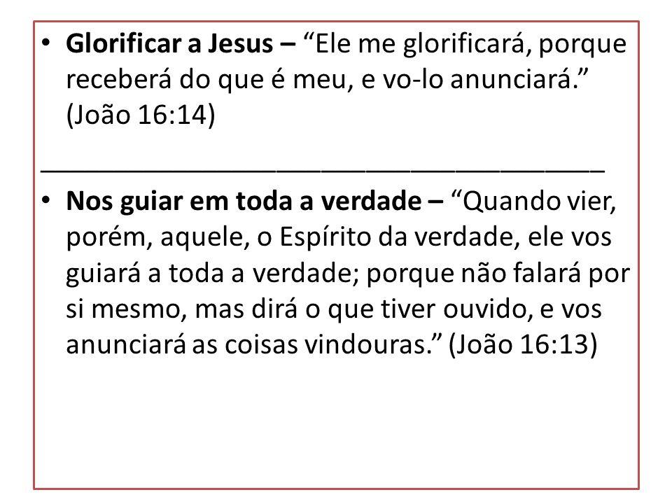 Glorificar a Jesus – Ele me glorificará, porque receberá do que é meu, e vo-lo anunciará. (João 16:14)