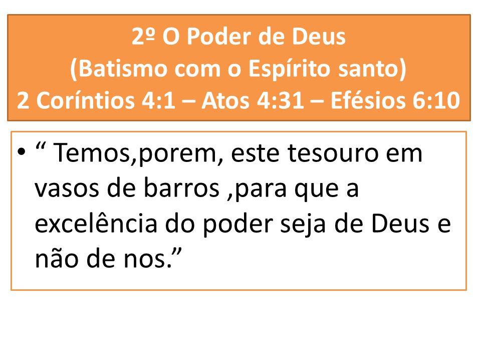 2º O Poder de Deus (Batismo com o Espírito santo) 2 Coríntios 4:1 – Atos 4:31 – Efésios 6:10