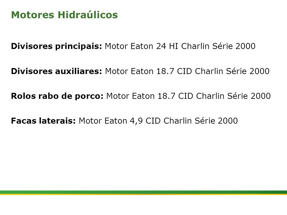Motores Hidraúlicos Divisores principais: Motor Eaton 24 HI Charlin Série 2000. Divisores auxiliares: Motor Eaton 18.7 CID Charlin Série 2000.