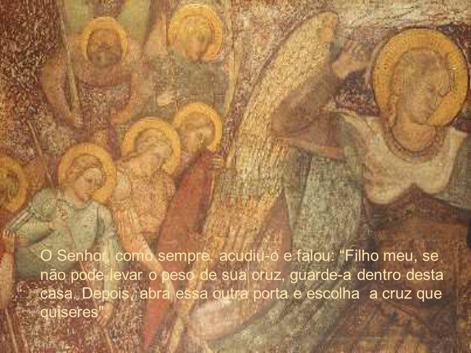 O Senhor, como sempre, acudiu-o e falou: Filho meu, se não pode levar o peso de sua cruz, guarde-a dentro desta casa.