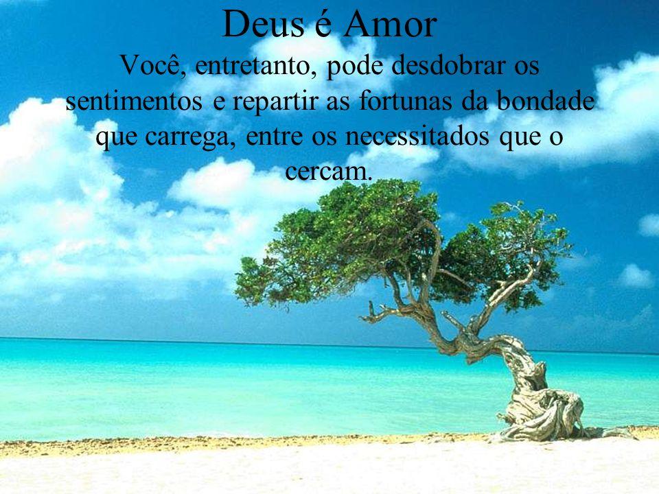 Deus é Amor Você, entretanto, pode desdobrar os sentimentos e repartir as fortunas da bondade que carrega, entre os necessitados que o cercam.