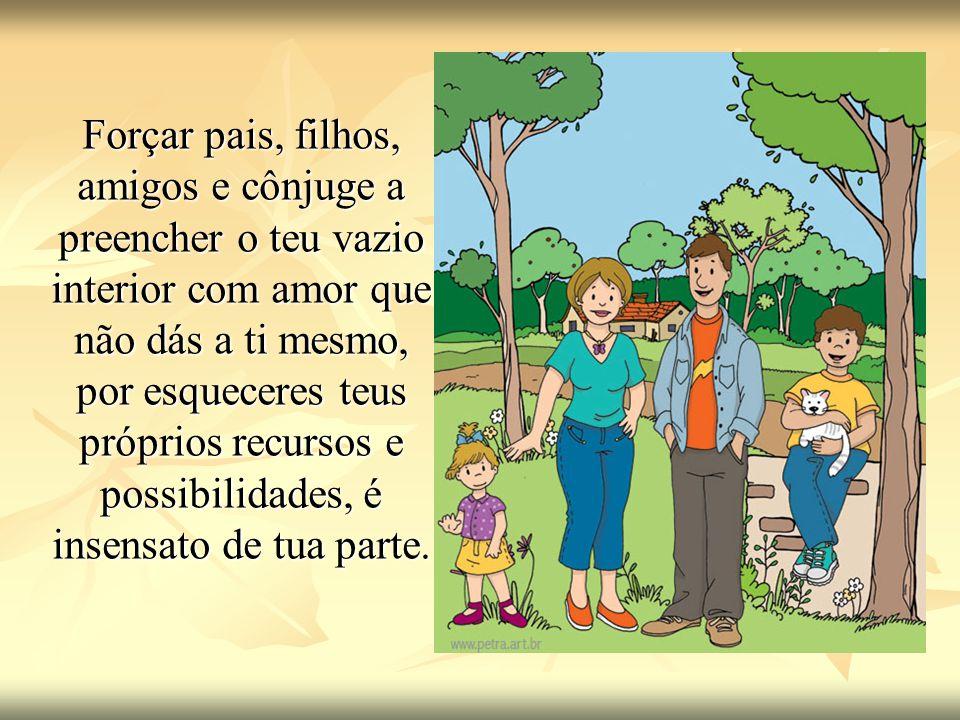 Forçar pais, filhos, amigos e cônjuge a preencher o teu vazio interior com amor que não dás a ti mesmo, por esqueceres teus próprios recursos e possibilidades, é insensato de tua parte.