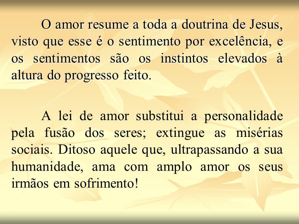 O amor resume a toda a doutrina de Jesus, visto que esse é o sentimento por excelência, e os sentimentos são os instintos elevados à altura do progresso feito.