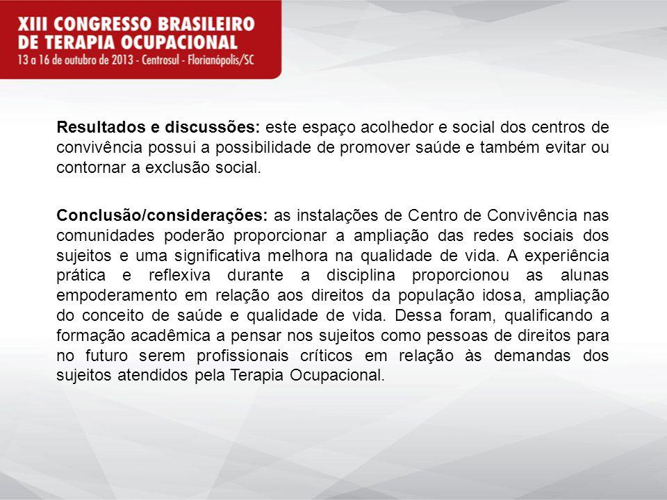 Resultados e discussões: este espaço acolhedor e social dos centros de convivência possui a possibilidade de promover saúde e também evitar ou contornar a exclusão social.