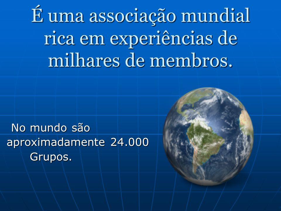 É uma associação mundial rica em experiências de milhares de membros.