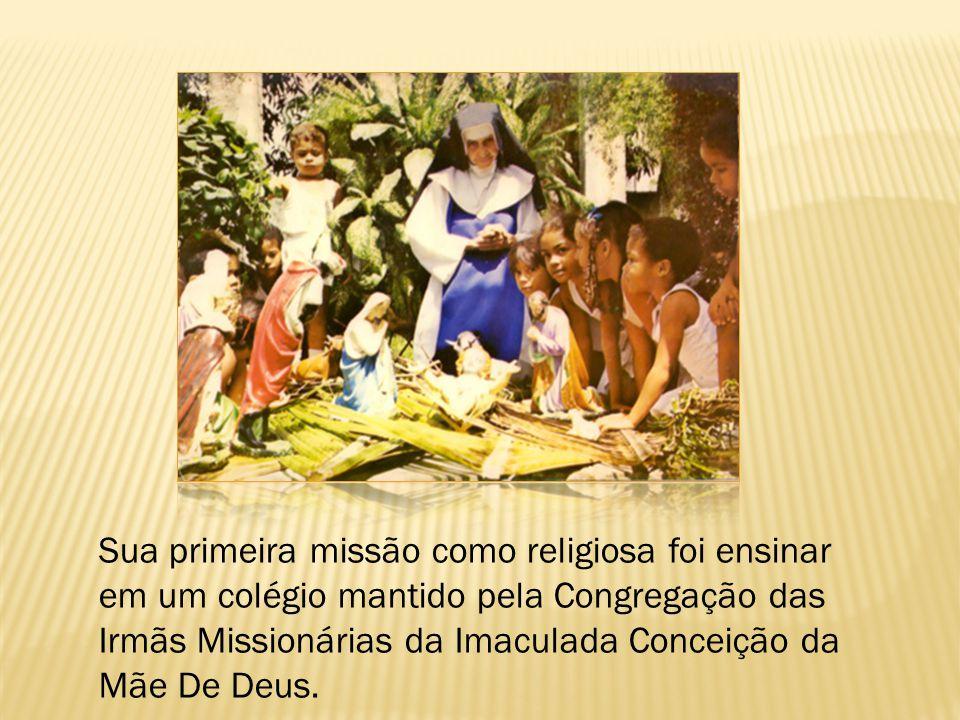 Sua primeira missão como religiosa foi ensinar em um colégio mantido pela Congregação das Irmãs Missionárias da Imaculada Conceição da Mãe De Deus.