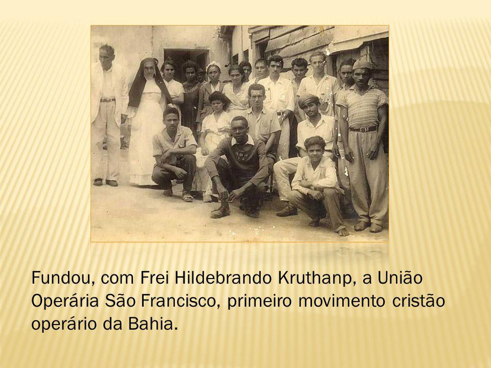 Fundou, com Frei Hildebrando Kruthanp, a União Operária São Francisco, primeiro movimento cristão operário da Bahia.