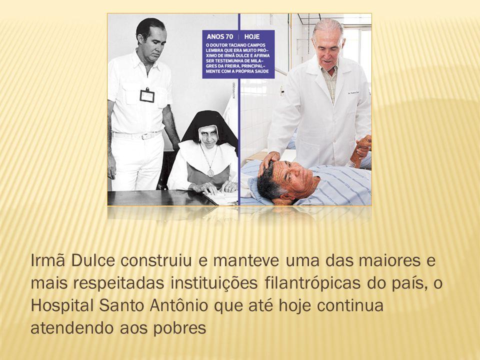Irmã Dulce construiu e manteve uma das maiores e mais respeitadas instituições filantrópicas do país, o Hospital Santo Antônio que até hoje continua atendendo aos pobres