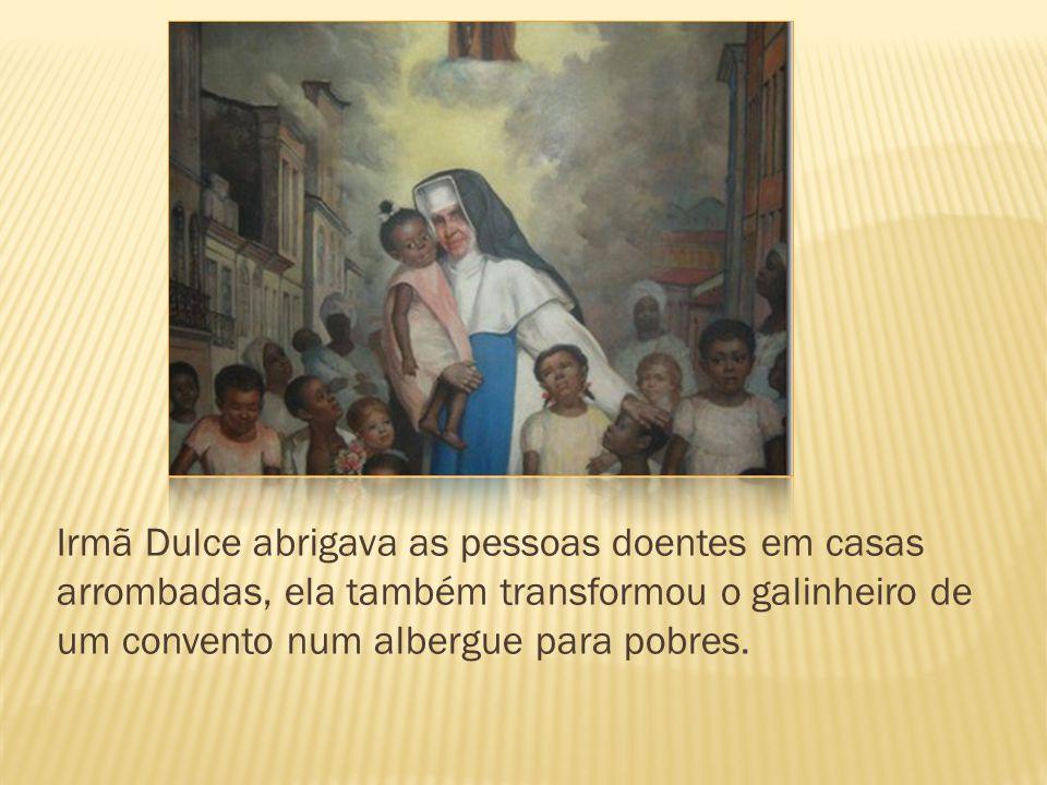 Irmã Dulce abrigava as pessoas doentes em casas arrombadas, ela também transformou o galinheiro de um convento num albergue para pobres.