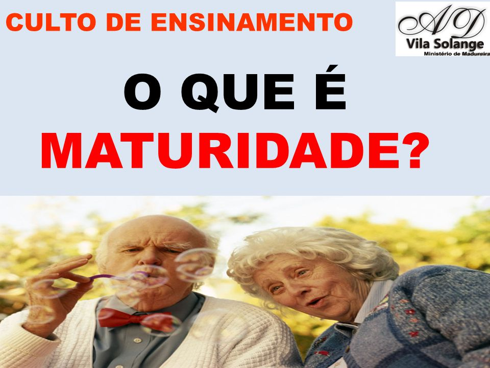 CULTO DE ENSINAMENTO O QUE É MATURIDADE www.advilasolange.com.br
