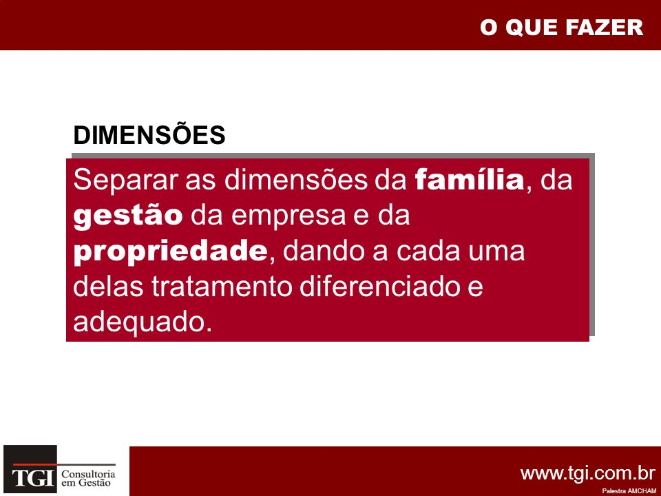 O QUE FAZER Separar as dimensões da família, da gestão da empresa e da propriedade, dando a cada uma delas tratamento diferenciado e adequado.