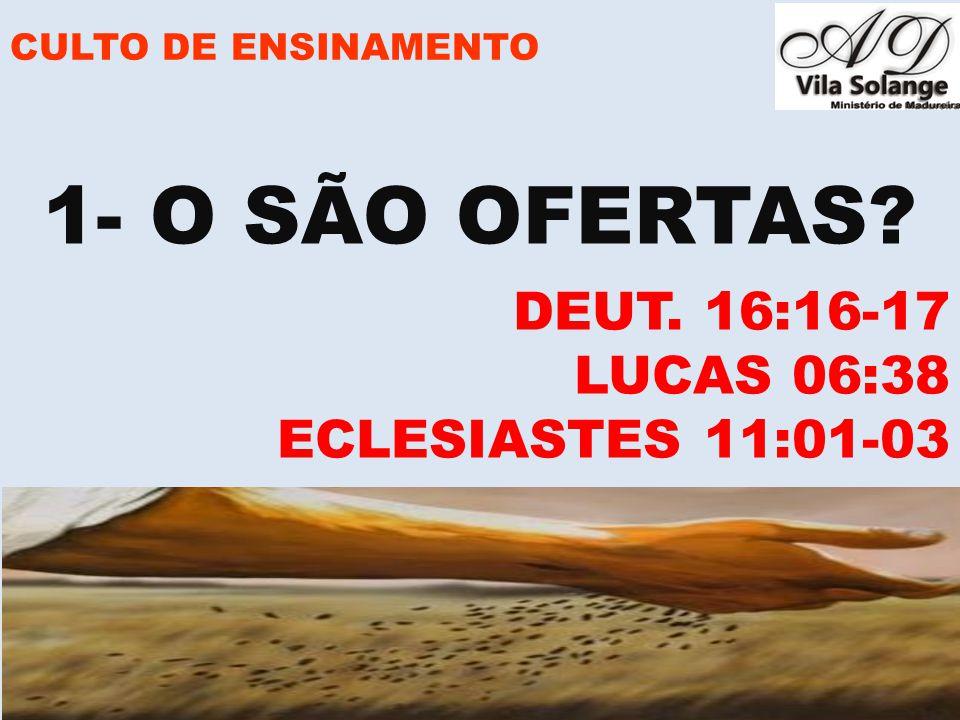 1- O SÃO OFERTAS DEUT. 16:16-17 LUCAS 06:38 ECLESIASTES 11:01-03