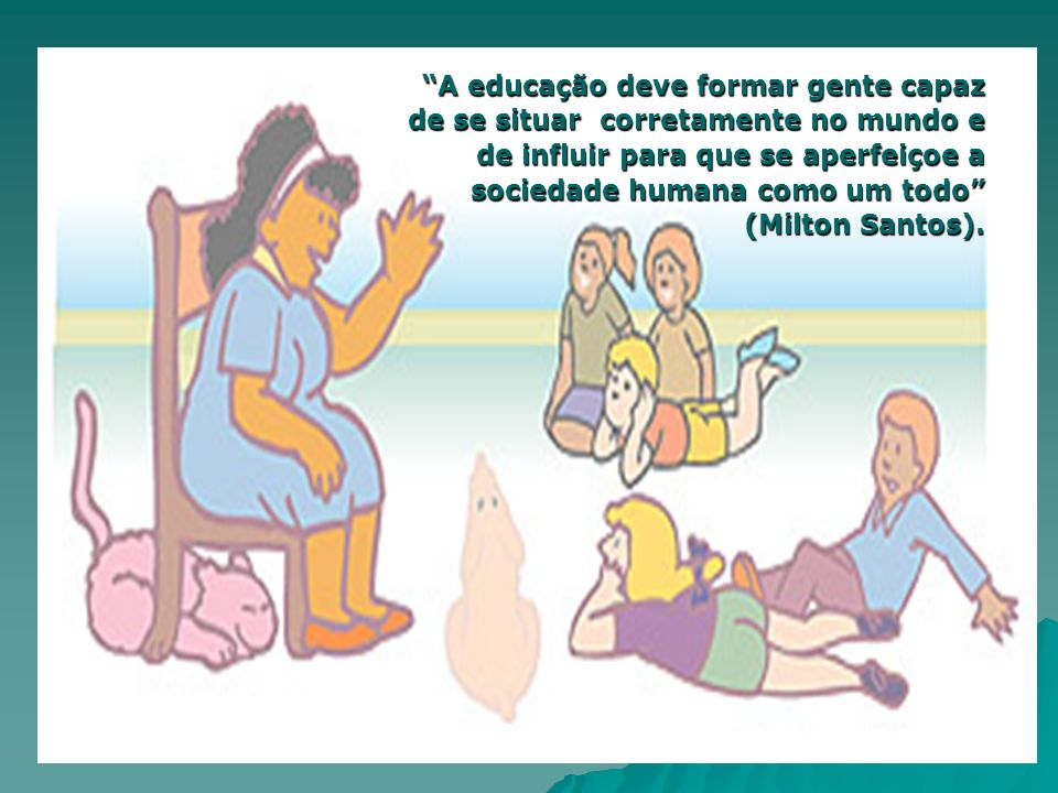 A educação deve formar gente capaz de se situar corretamente no mundo e de influir para que se aperfeiçoe a sociedade humana como um todo (Milton Santos).