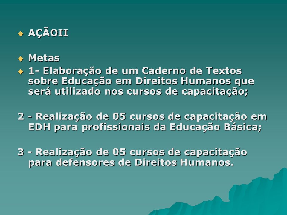 AÇÃOII Metas. 1- Elaboração de um Caderno de Textos sobre Educação em Direitos Humanos que será utilizado nos cursos de capacitação;
