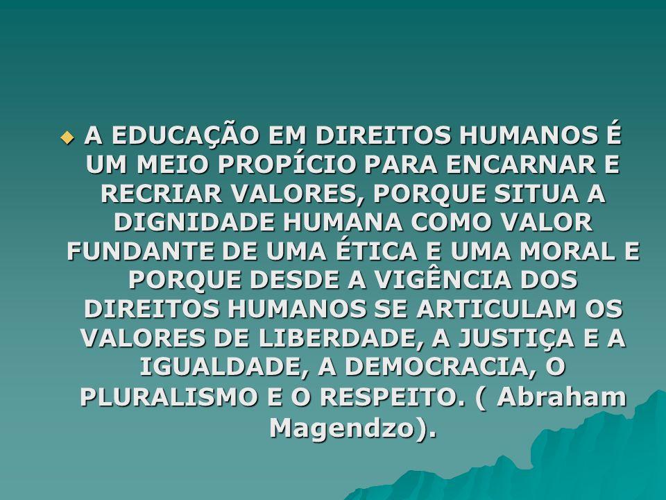 A EDUCAÇÃO EM DIREITOS HUMANOS É UM MEIO PROPÍCIO PARA ENCARNAR E RECRIAR VALORES, PORQUE SITUA A DIGNIDADE HUMANA COMO VALOR FUNDANTE DE UMA ÉTICA E UMA MORAL E PORQUE DESDE A VIGÊNCIA DOS DIREITOS HUMANOS SE ARTICULAM OS VALORES DE LIBERDADE, A JUSTIÇA E A IGUALDADE, A DEMOCRACIA, O PLURALISMO E O RESPEITO.