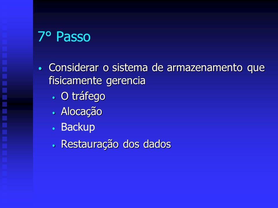 7° Passo Considerar o sistema de armazenamento que fisicamente gerencia. O tráfego. Alocação. Backup.