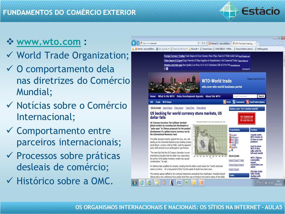 www.wto.com : World Trade Organization; O comportamento dela nas diretrizes do Comércio Mundial; Notícias sobre o Comércio Internacional;