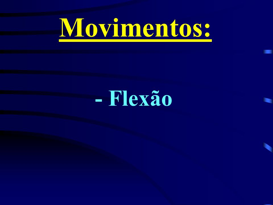Movimentos: - Flexão