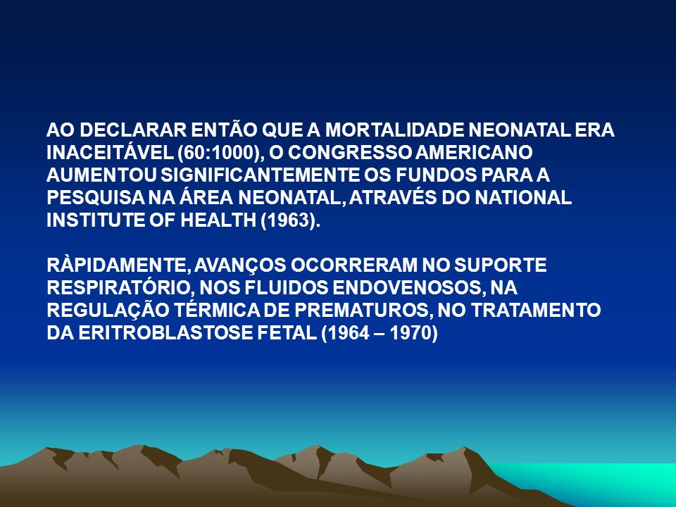 AO DECLARAR ENTÃO QUE A MORTALIDADE NEONATAL ERA INACEITÁVEL (60:1000), O CONGRESSO AMERICANO AUMENTOU SIGNIFICANTEMENTE OS FUNDOS PARA A PESQUISA NA ÁREA NEONATAL, ATRAVÉS DO NATIONAL INSTITUTE OF HEALTH (1963).