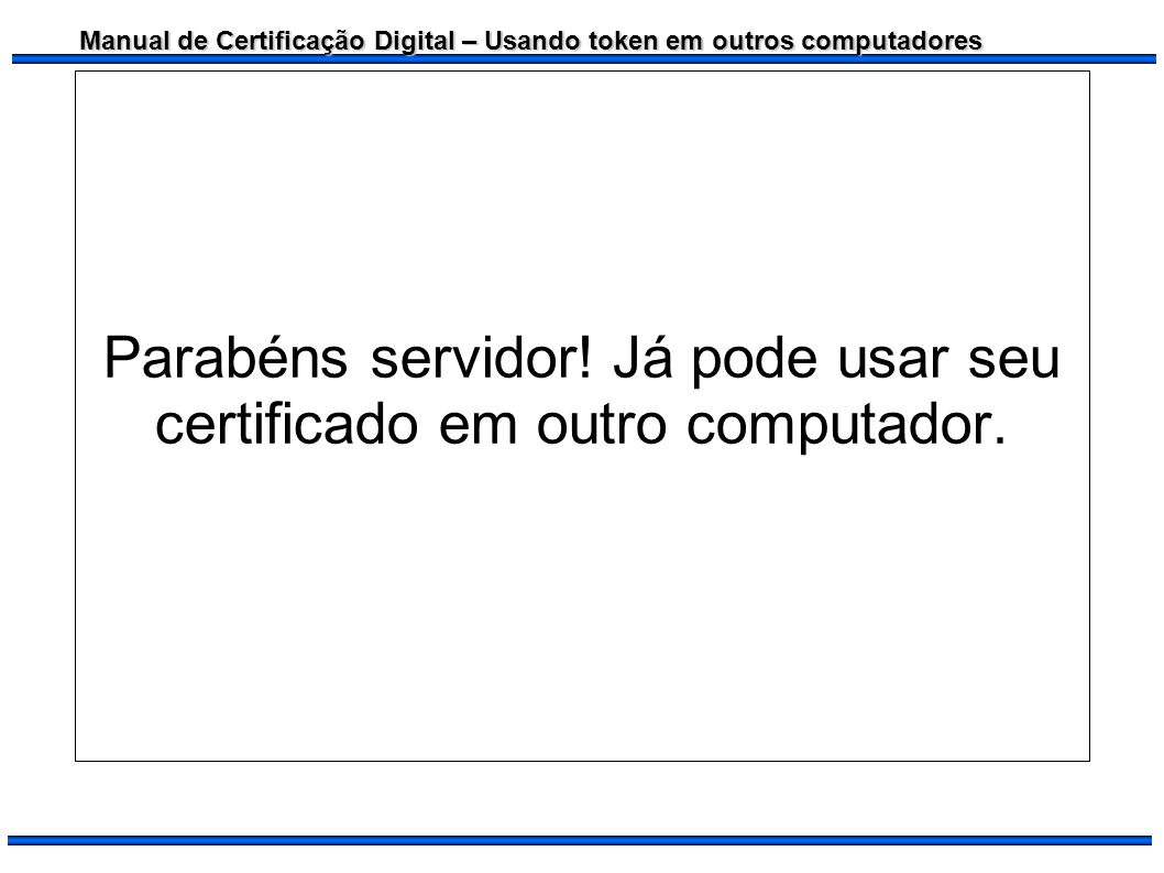 Parabéns servidor! Já pode usar seu certificado em outro computador.