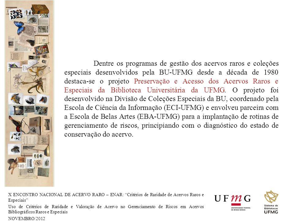 Dentre os programas de gestão dos acervos raros e coleções especiais desenvolvidos pela BU-UFMG desde a década de 1980 destaca-se o projeto Preservação e Acesso dos Acervos Raros e Especiais da Biblioteca Universitária da UFMG. O projeto foi desenvolvido na Divisão de Coleções Especiais da BU, coordenado pela Escola de Ciência da Informação (ECI-UFMG) e envolveu parceira com a Escola de Belas Artes (EBA-UFMG) para a implantação de rotinas de gerenciamento de riscos, principiando com o diagnóstico do estado de conservação do acervo.