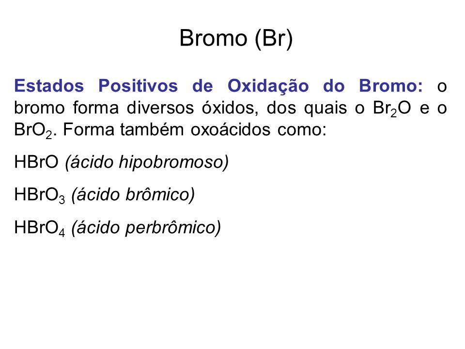 Bromo (Br) Estados Positivos de Oxidação do Bromo: o bromo forma diversos óxidos, dos quais o Br2O e o BrO2. Forma também oxoácidos como: