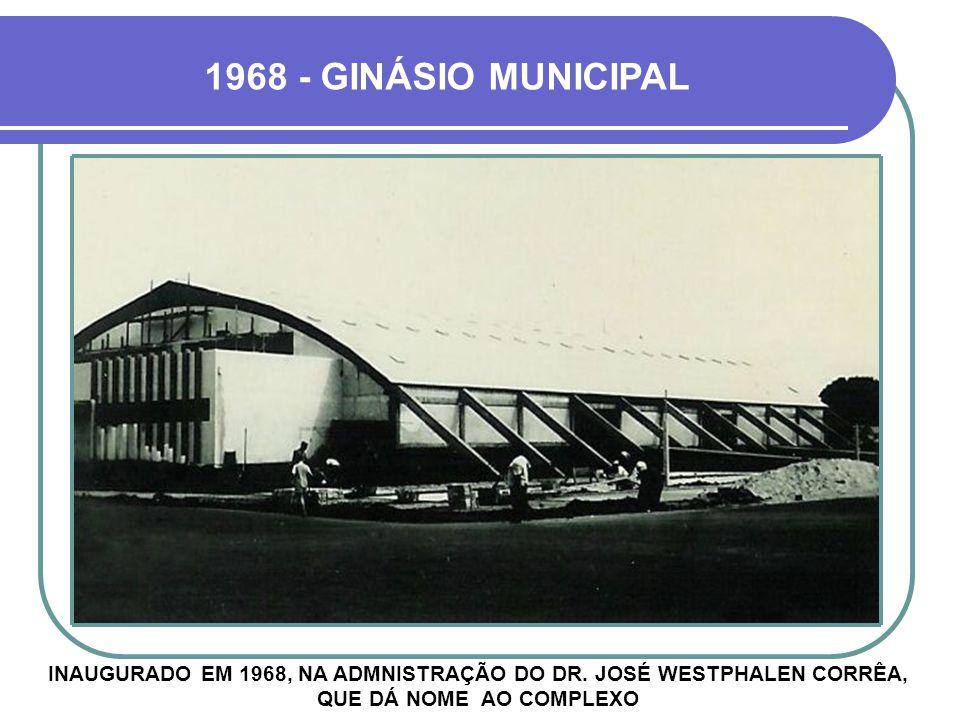 1968 - GINÁSIO MUNICIPAL INAUGURADO EM 1968, NA ADMNISTRAÇÃO DO DR.