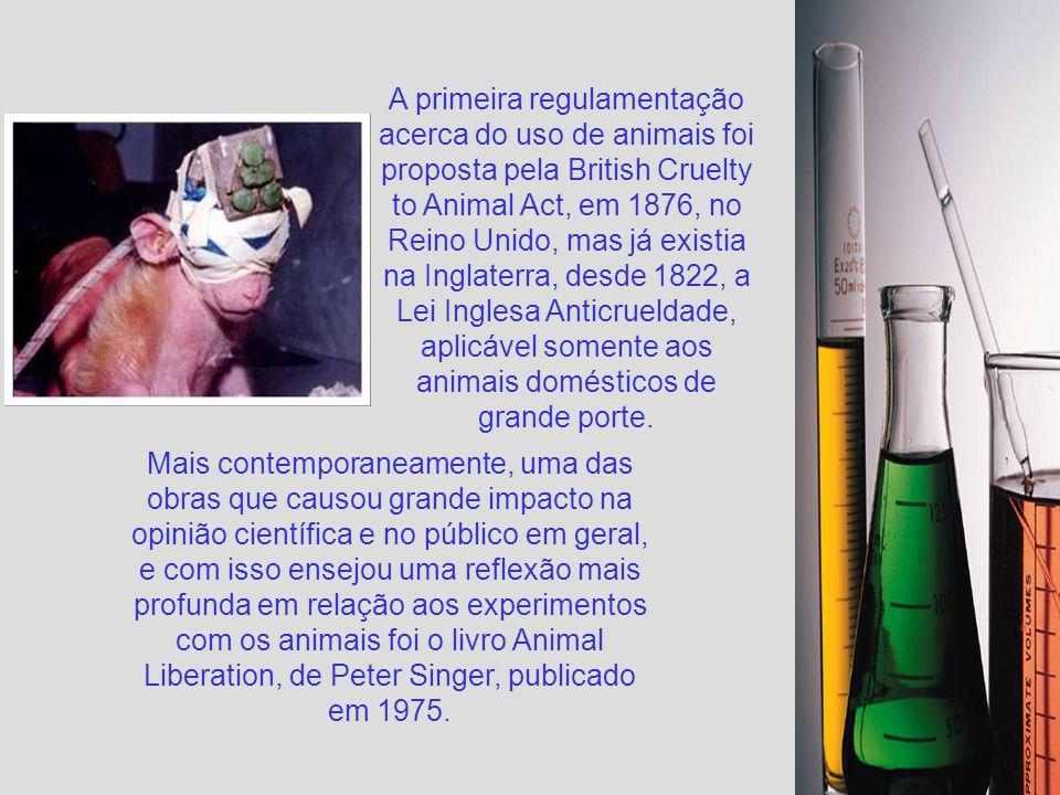 A primeira regulamentação acerca do uso de animais foi proposta pela British Cruelty to Animal Act, em 1876, no Reino Unido, mas já existia na Inglaterra, desde 1822, a Lei Inglesa Anticrueldade, aplicável somente aos animais domésticos de grande porte.