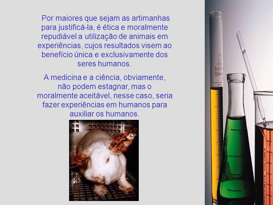 Por maiores que sejam as artimanhas para justificá-la, é ética e moralmente repudiável a utilização de animais em experiências, cujos resultados visem ao benefício única e exclusivamente dos seres humanos.