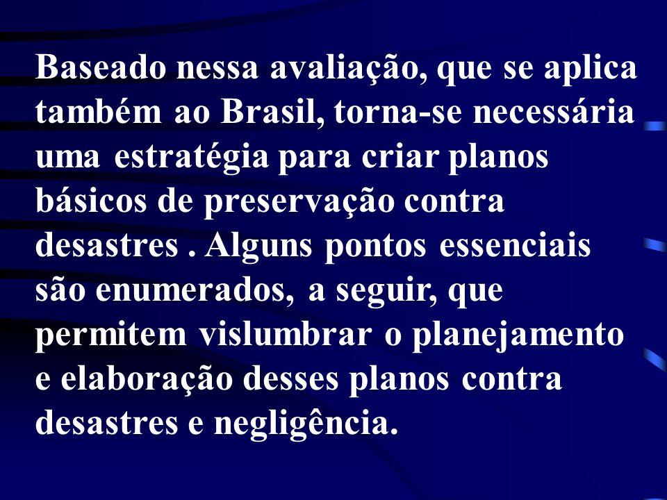 Baseado nessa avaliação, que se aplica também ao Brasil, torna-se necessária uma estratégia para criar planos básicos de preservação contra desastres .