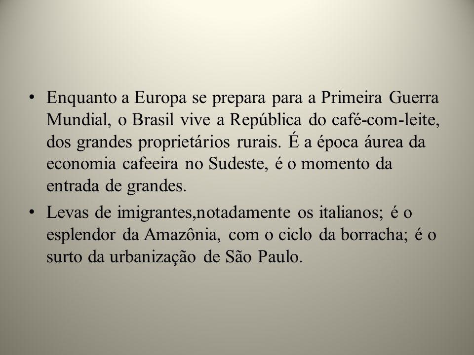 Enquanto a Europa se prepara para a Primeira Guerra Mundial, o Brasil vive a República do café-com-leite, dos grandes proprietários rurais. É a época áurea da economia cafeeira no Sudeste, é o momento da entrada de grandes.