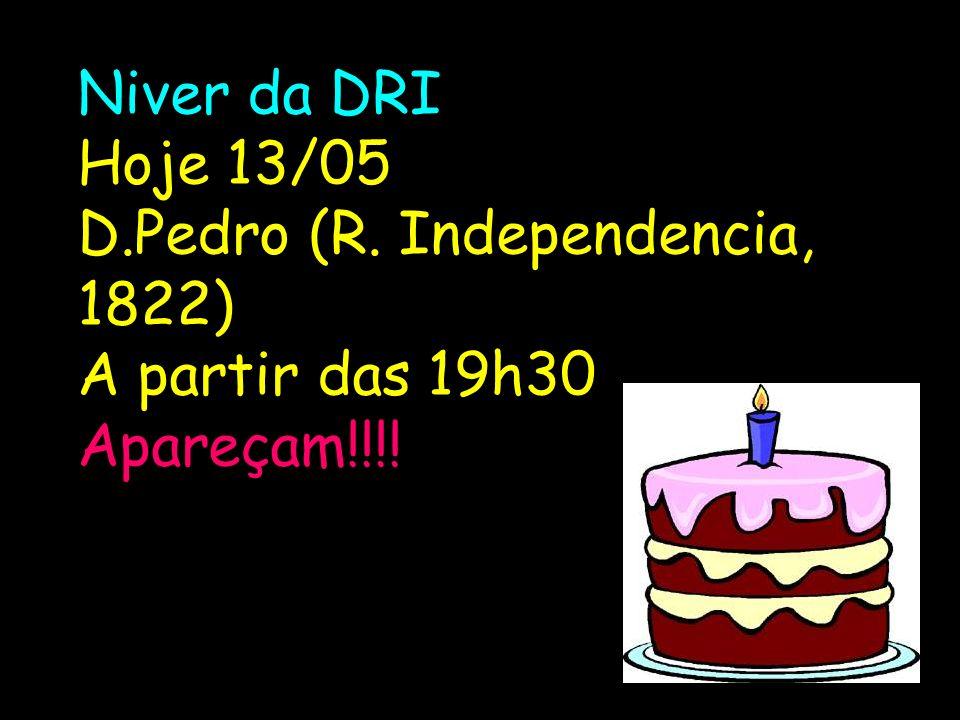 Niver da DRI Hoje 13/05 D.Pedro (R. Independencia, 1822) A partir das 19h30 Apareçam!!!!
