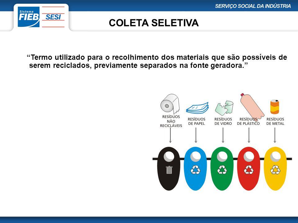 COLETA SELETIVA Termo utilizado para o recolhimento dos materiais que são possíveis de serem reciclados, previamente separados na fonte geradora.