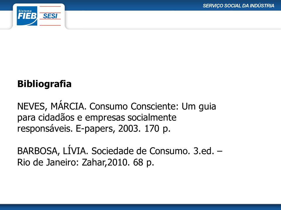 Bibliografia NEVES, MÁRCIA. Consumo Consciente: Um guia para cidadãos e empresas socialmente responsáveis. E-papers, 2003. 170 p.