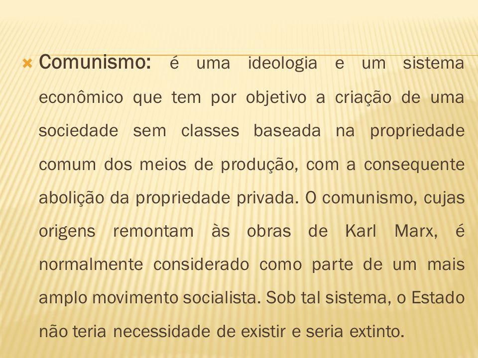 Comunismo: é uma ideologia e um sistema econômico que tem por objetivo a criação de uma sociedade sem classes baseada na propriedade comum dos meios de produção, com a consequente abolição da propriedade privada.