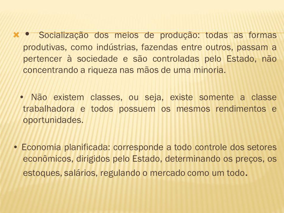 • Socialização dos meios de produção: todas as formas produtivas, como indústrias, fazendas entre outros, passam a pertencer à sociedade e são controladas pelo Estado, não concentrando a riqueza nas mãos de uma minoria.