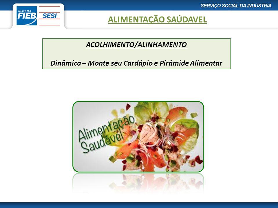Alimentação Saudável ALIMENTAÇÃO SAÚDAVEL. ACOLHIMENTO/ALINHAMENTO Dinâmica – Monte seu Cardápio e Pirâmide Alimentar.