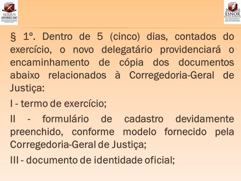 § 1º. Dentro de 5 (cinco) dias, contados do exercício, o novo delegatário providenciará o encaminhamento de cópia dos documentos abaixo relacionados à Corregedoria-Geral de Justiça: