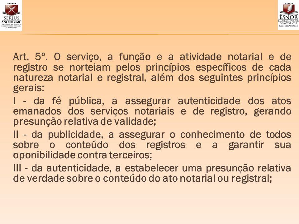 Art. 5º. O serviço, a função e a atividade notarial e de registro se norteiam pelos princípios específicos de cada natureza notarial e registral, além dos seguintes princípios gerais: