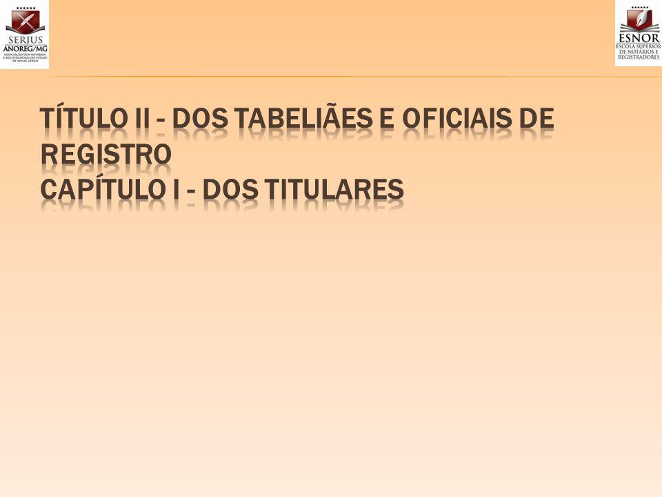 TÍTULO II - DOS TABELIÃES E OFICIAIS DE REGISTRO CAPÍTULO I - DOS TITULARES