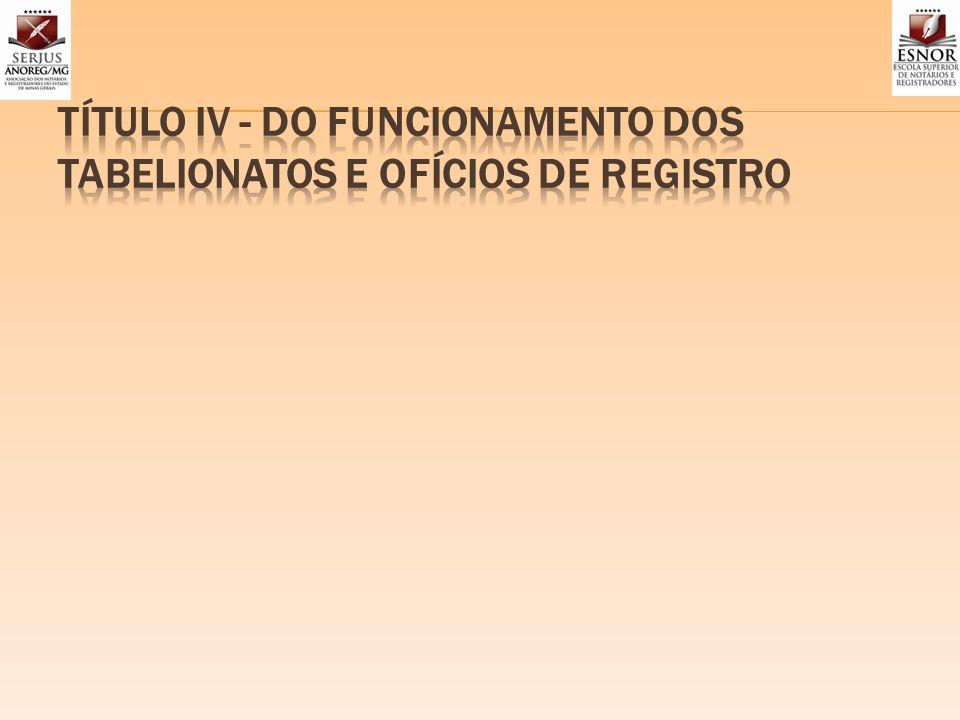 TÍTULO IV - DO FUNCIONAMENTO DOS TABELIONATOS E OFÍCIOS DE REGISTRO