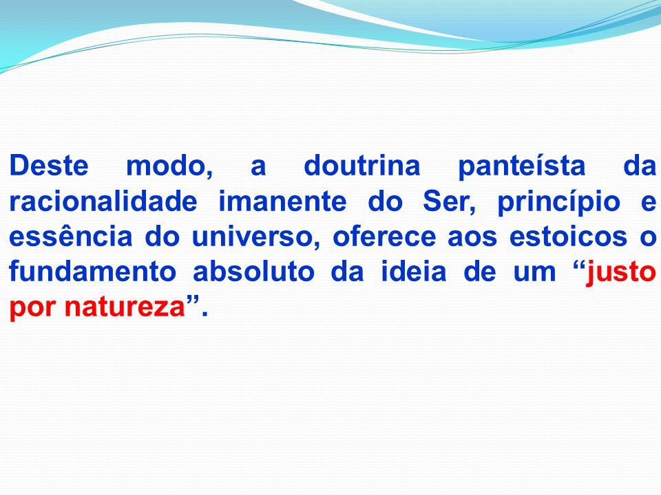 Deste modo, a doutrina panteísta da racionalidade imanente do Ser, princípio e essência do universo, oferece aos estoicos o fundamento absoluto da ideia de um justo por natureza .