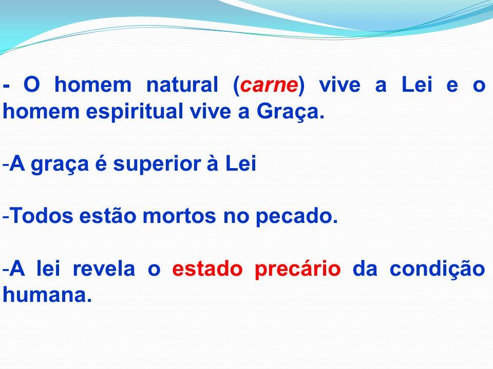 - O homem natural (carne) vive a Lei e o homem espiritual vive a Graça.