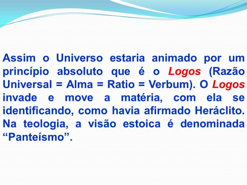 Assim o Universo estaria animado por um princípio absoluto que é o Logos (Razão Universal = Alma = Ratio = Verbum).