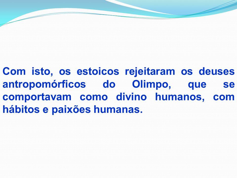 Com isto, os estoicos rejeitaram os deuses antropomórficos do Olimpo, que se comportavam como divino humanos, com hábitos e paixões humanas.