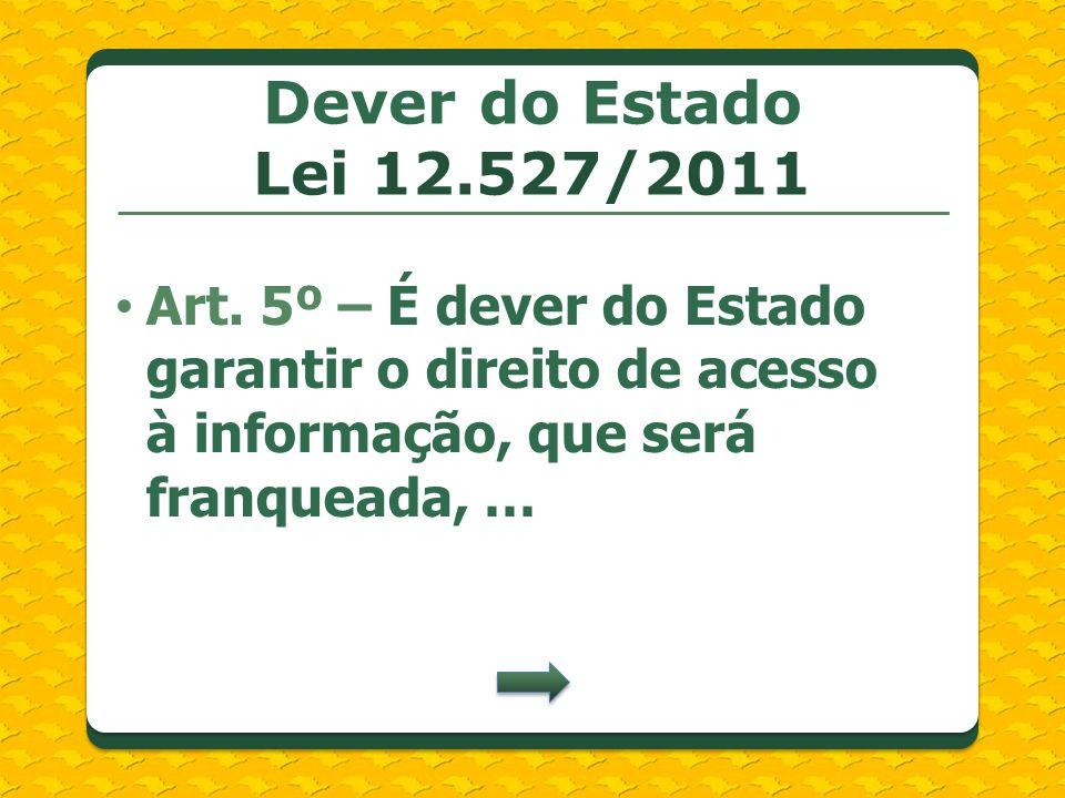 Dever do Estado Lei 12.527/2011 Art. 5º – É dever do Estado garantir o direito de acesso à informação, que será franqueada, …